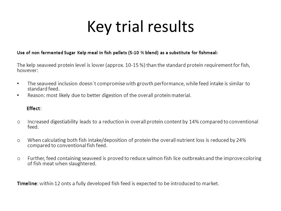 Key trial results Use of non fermented Sugar Kelp meal in fish pellets (5-10 % blend) as a substitute for fishmeal: The kelp seaweed protein level is lower (approx.