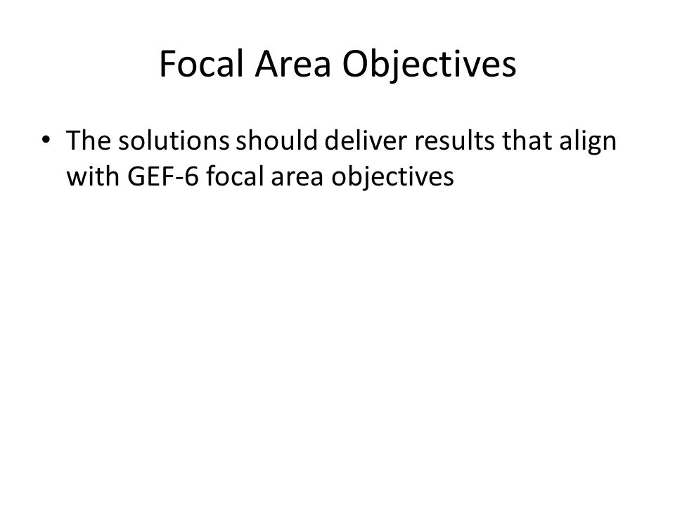 Focal Area Objectives The solutions should deliver results that align with GEF-6 focal area objectives