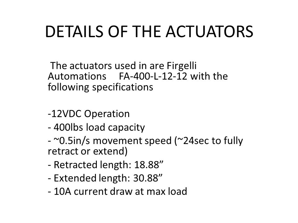 DETAILS OF THE ACTUATORS The actuators used in are Firgelli Automations FA-400-L-12-12 with the following specifications -12VDC Operation - 400lbs load capacity - ~0.5in/s movement speed (~24sec to fully retract or extend) - Retracted length: 18.88 - Extended length: 30.88 - 10A current draw at max load