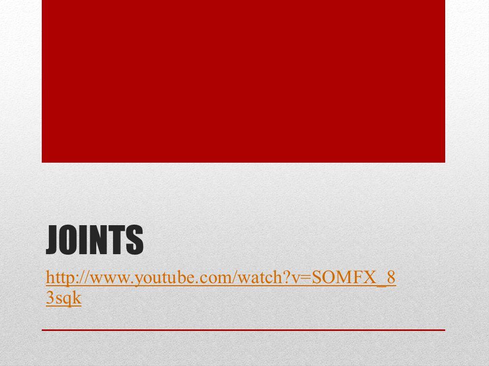 JOINTS http://www.youtube.com/watch?v=SOMFX_8 3sqk