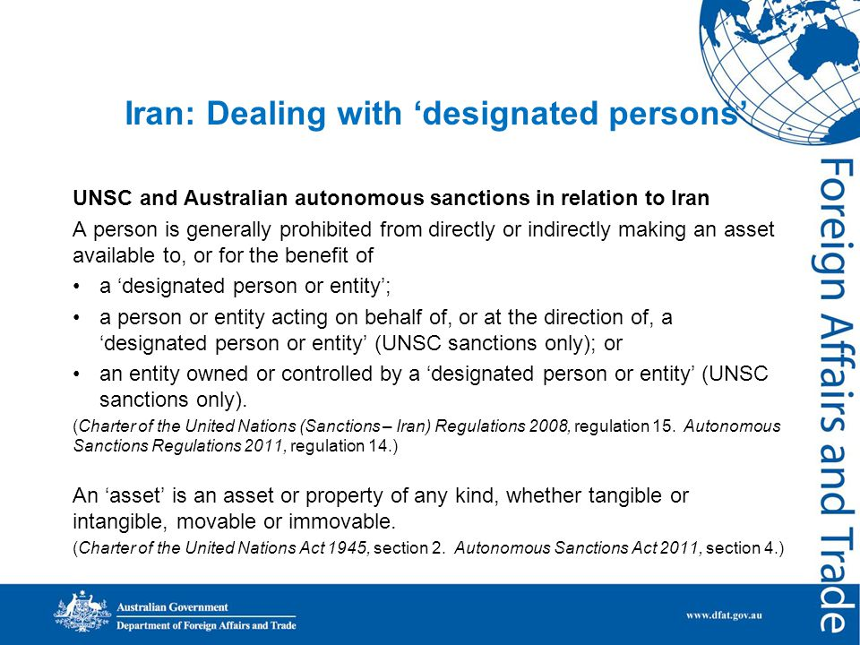 Iran: Dealing with 'designated persons' UNSC and Australian autonomous sanctions in relation to Iran A person is generally prohibited from directly or indirectly making an asset available to, or for the benefit of a 'designated person or entity'; a person or entity acting on behalf of, or at the direction of, a 'designated person or entity' (UNSC sanctions only); or an entity owned or controlled by a 'designated person or entity' (UNSC sanctions only).