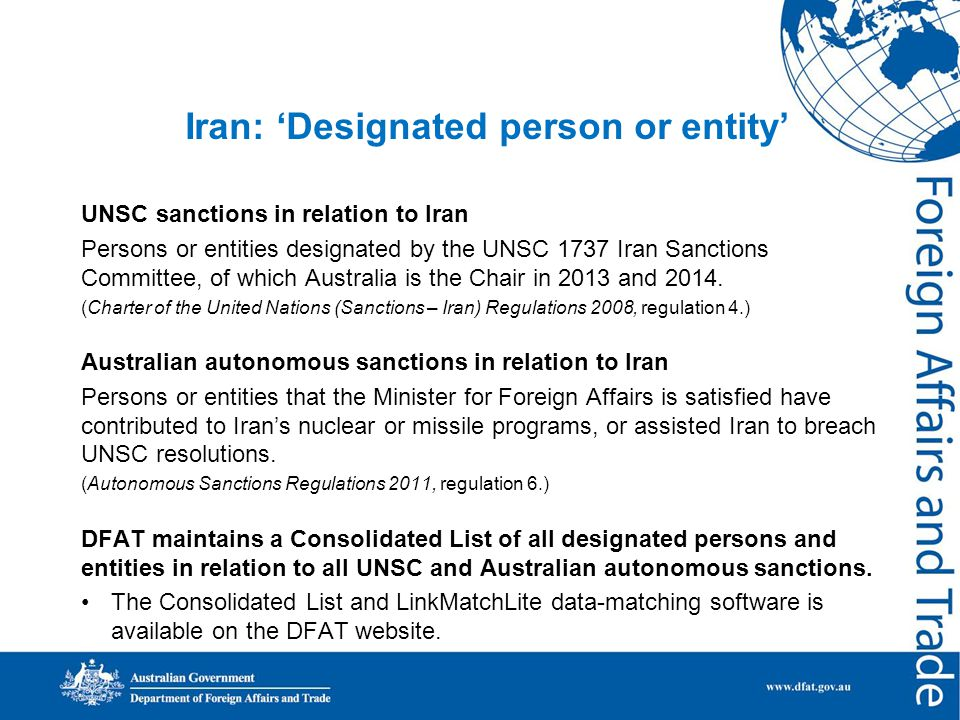 Iran: 'Designated person or entity' UNSC sanctions in relation to Iran Persons or entities designated by the UNSC 1737 Iran Sanctions Committee, of which Australia is the Chair in 2013 and 2014.
