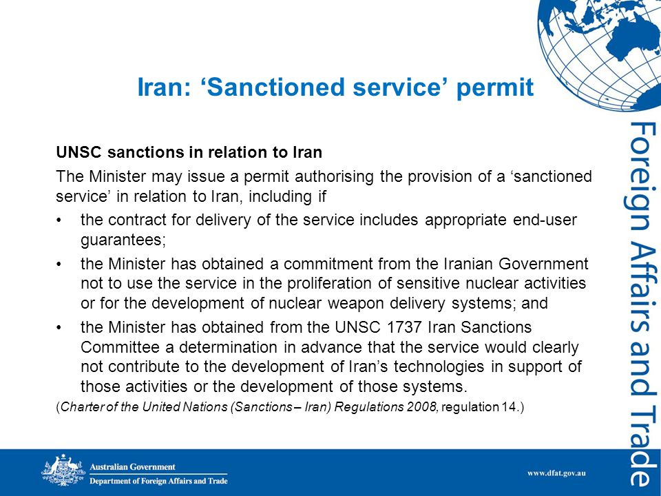 Iran: 'Sanctioned service' permit UNSC sanctions in relation to Iran The Minister may issue a permit authorising the provision of a 'sanctioned service' in relation to Iran, including if the contract for delivery of the service includes appropriate end-user guarantees; the Minister has obtained a commitment from the Iranian Government not to use the service in the proliferation of sensitive nuclear activities or for the development of nuclear weapon delivery systems; and the Minister has obtained from the UNSC 1737 Iran Sanctions Committee a determination in advance that the service would clearly not contribute to the development of Iran's technologies in support of those activities or the development of those systems.