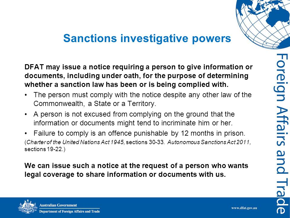 Sanctions investigative powers DFAT may issue a notice requiring a person to give information or documents, including under oath, for the purpose of determining whether a sanction law has been or is being complied with.