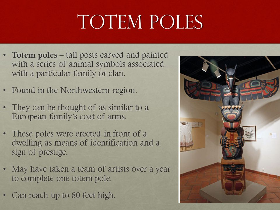 Totem Poles Totem poles – tall posts carved and painted with a series of animal symbols associated with a particular family or clan.