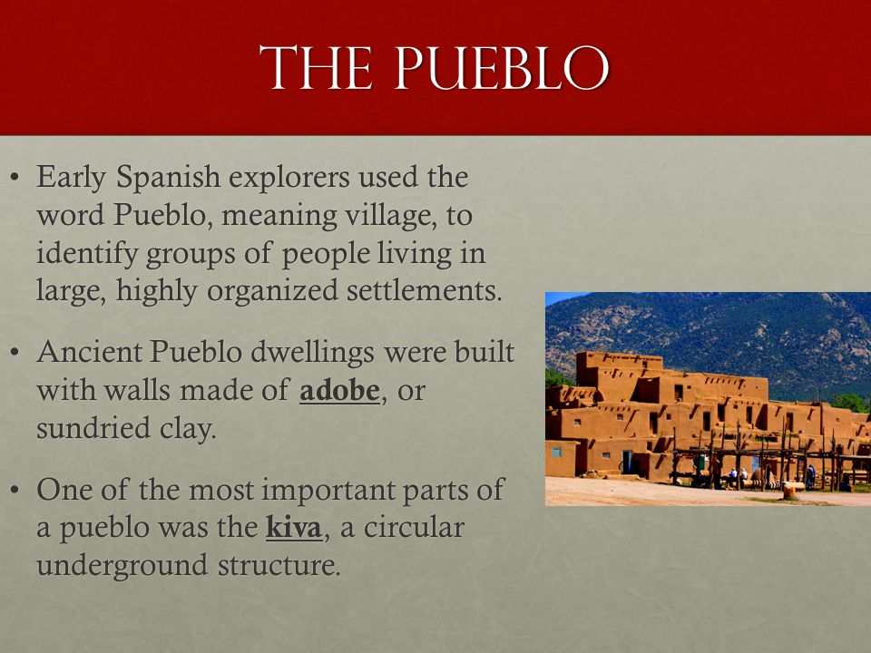 The Pueblo Early Spanish explorers used the word Pueblo, meaning village, to identify groups of people living in large, highly organized settlements.Early Spanish explorers used the word Pueblo, meaning village, to identify groups of people living in large, highly organized settlements.