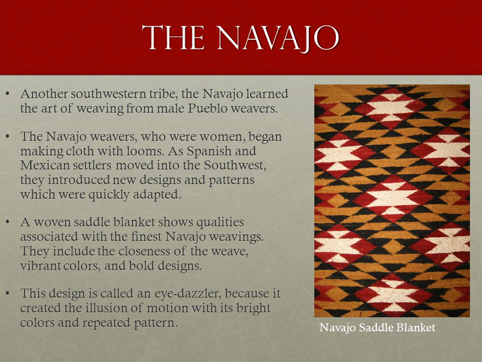 The Navajo Another southwestern tribe, the Navajo learned the art of weaving from male Pueblo weavers.Another southwestern tribe, the Navajo learned the art of weaving from male Pueblo weavers.