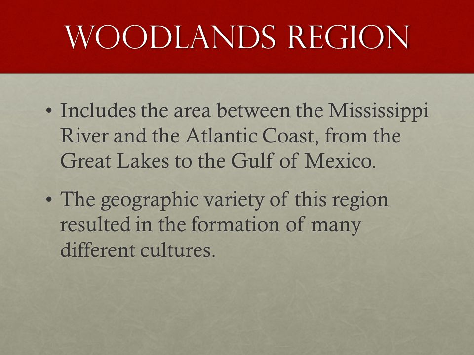 Woodlands region Includes the area between the Mississippi River and the Atlantic Coast, from the Great Lakes to the Gulf of Mexico.Includes the area between the Mississippi River and the Atlantic Coast, from the Great Lakes to the Gulf of Mexico.