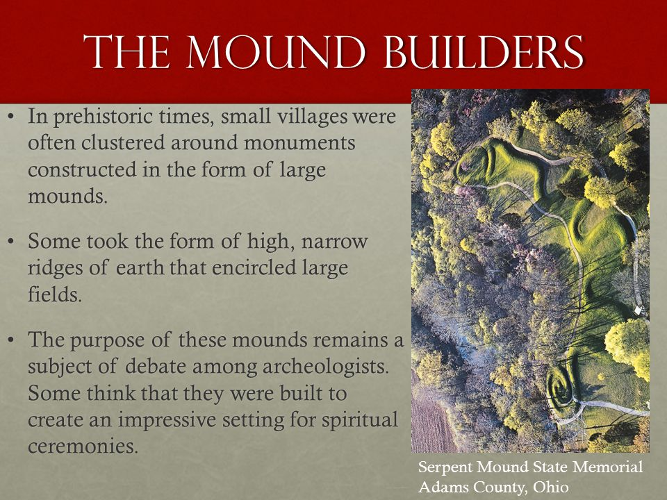 The Mound Builders In prehistoric times, small villages were often clustered around monuments constructed in the form of large mounds.In prehistoric times, small villages were often clustered around monuments constructed in the form of large mounds.