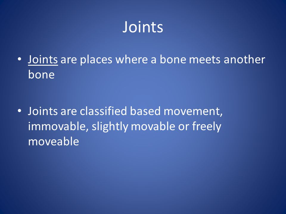 Joints Joints are places where a bone meets another bone Joints are classified based movement, immovable, slightly movable or freely moveable