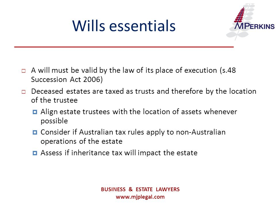 Wills essentials  A will must be valid by the law of its place of execution (s.48 Succession Act 2006)  Deceased estates are taxed as trusts and therefore by the location of the trustee  Align estate trustees with the location of assets whenever possible  Consider if Australian tax rules apply to non-Australian operations of the estate  Assess if inheritance tax will impact the estate BUSINESS & ESTATE LAWYERS www.mjplegal.com
