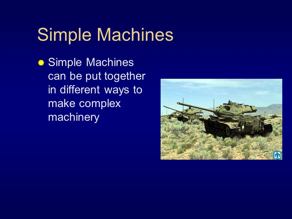 Simple Machines  Simple Machines can be put together in different ways to make complex machinery