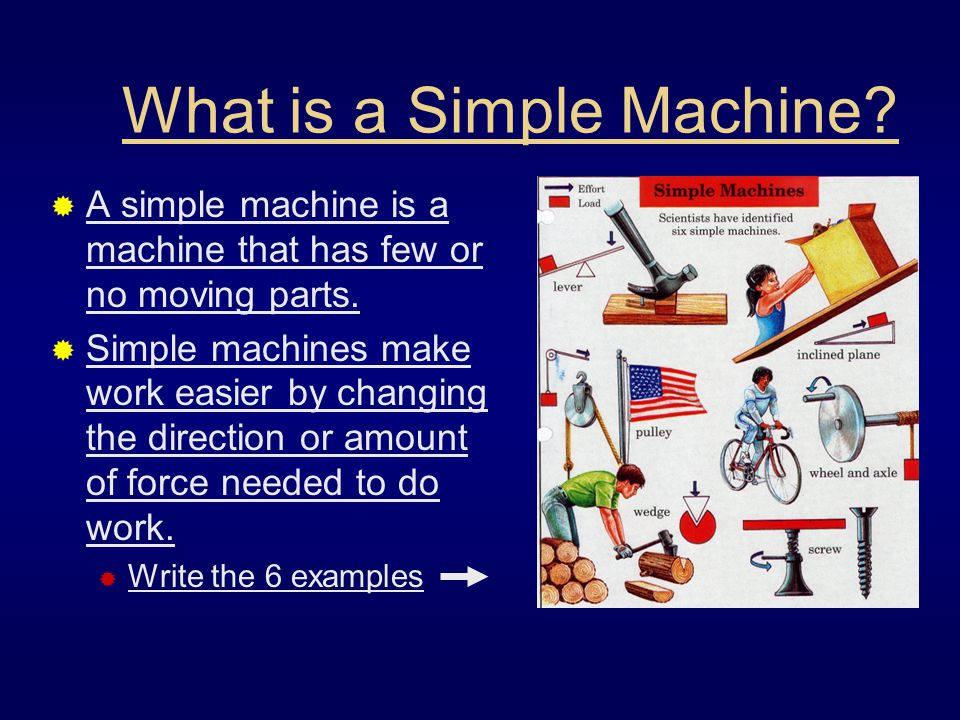 What is a Simple Machine?  A simple machine is a machine that has few or no moving parts.  Simple machines make work easier by changing the directio