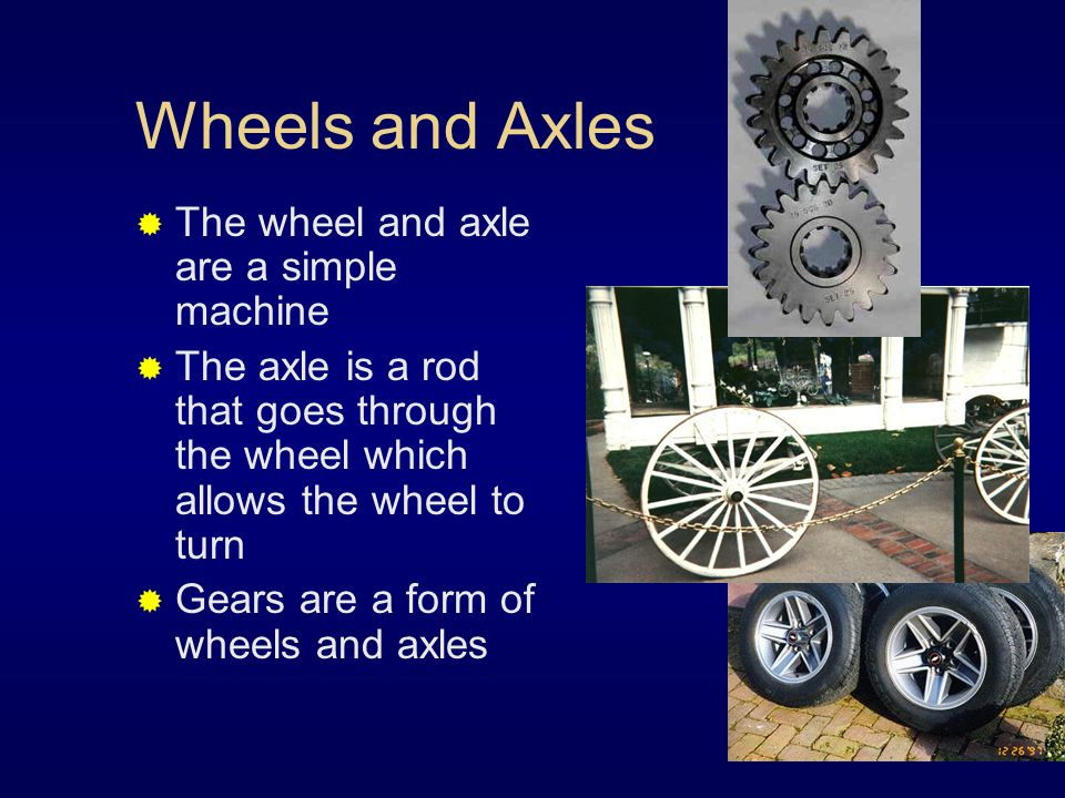 Wheels and Axles  The wheel and axle are a simple machine  The axle is a rod that goes through the wheel which allows the wheel to turn  Gears are