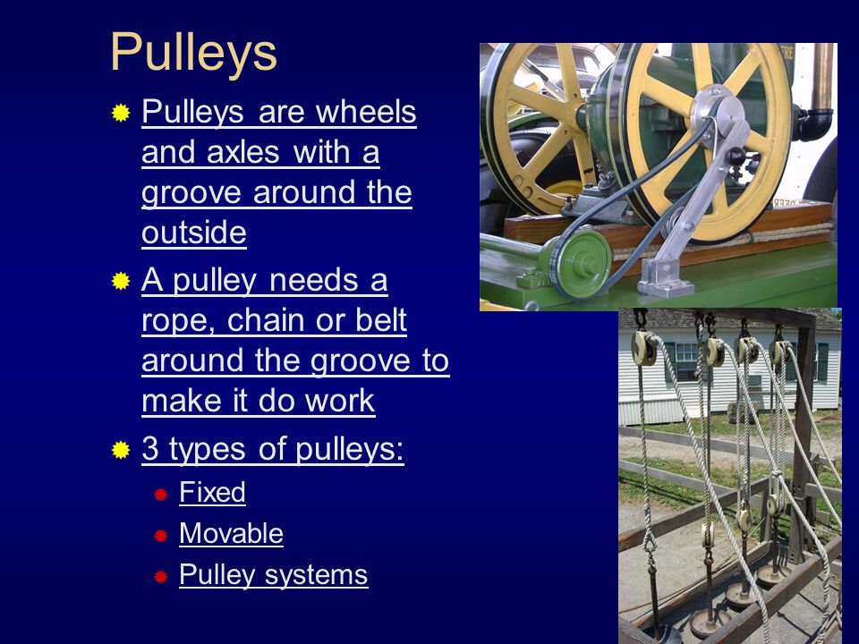 Pulleys  Pulleys are wheels and axles with a groove around the outside  A pulley needs a rope, chain or belt around the groove to make it do work 