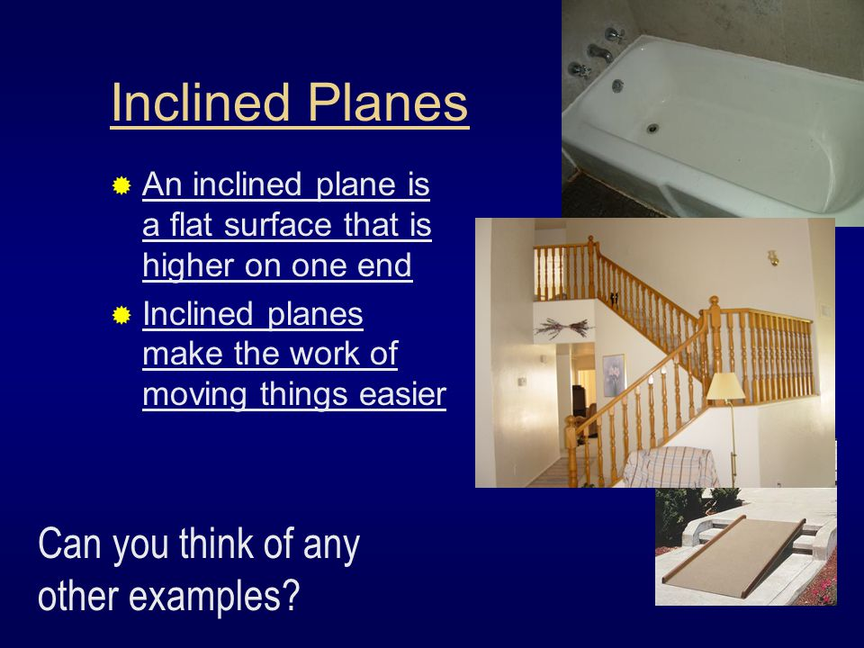 Inclined Planes  An inclined plane is a flat surface that is higher on one end  Inclined planes make the work of moving things easier Can you think