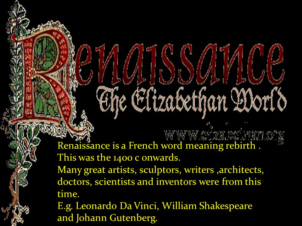 Renaissance is a French word meaning rebirth. This was the 1400 c onwards. Many great artists, sculptors, writers,architects, doctors, scientists and