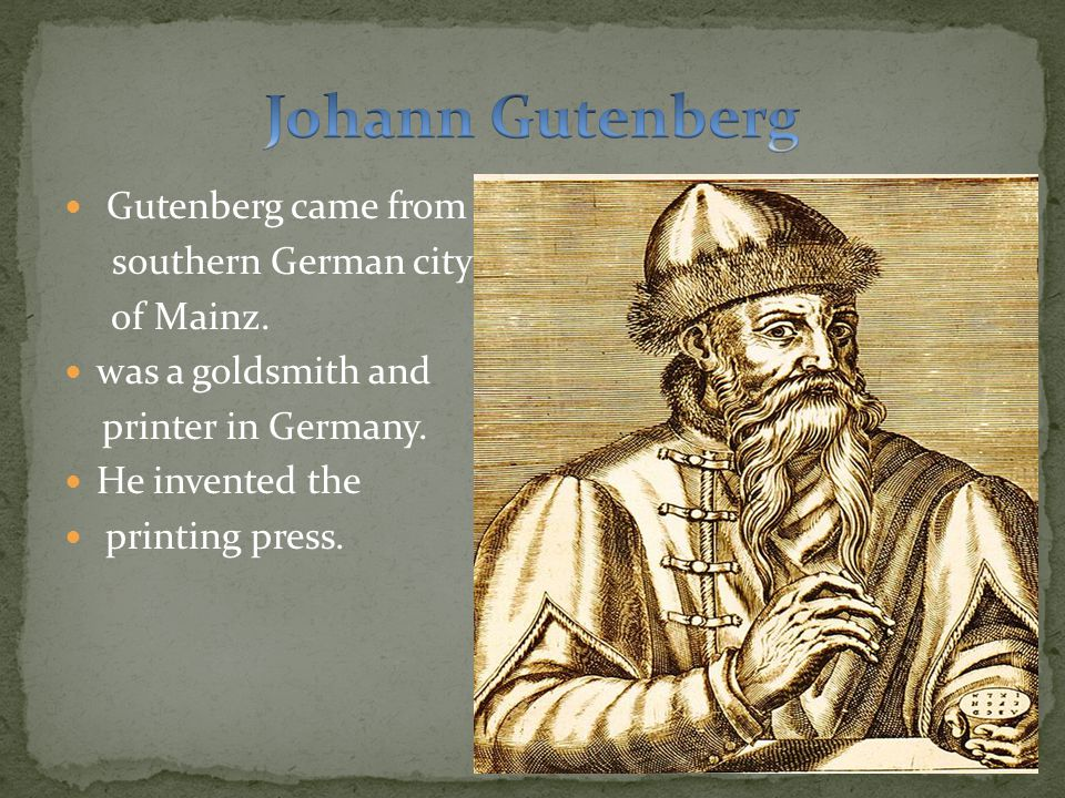 Gutenberg came from southern German city of Mainz. was a goldsmith and printer in Germany. He invented the printing press.