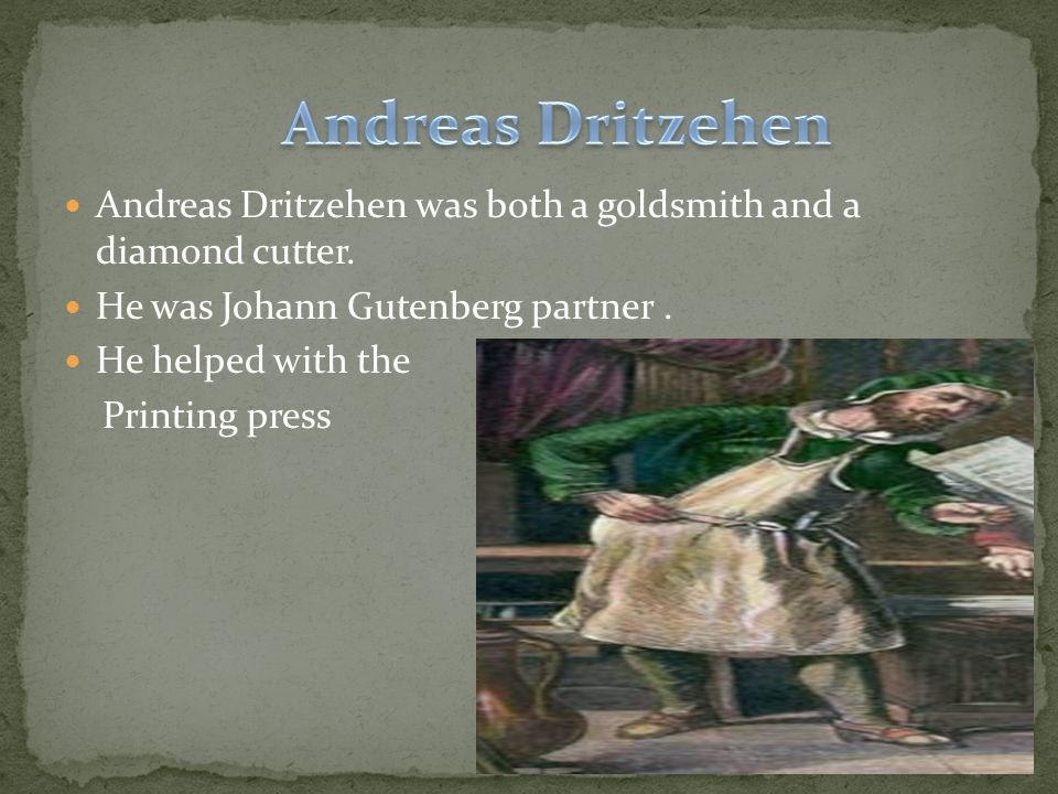 Andreas Dritzehen was both a goldsmith and a diamond cutter. He was Johann Gutenberg partner. He helped with the Printing press