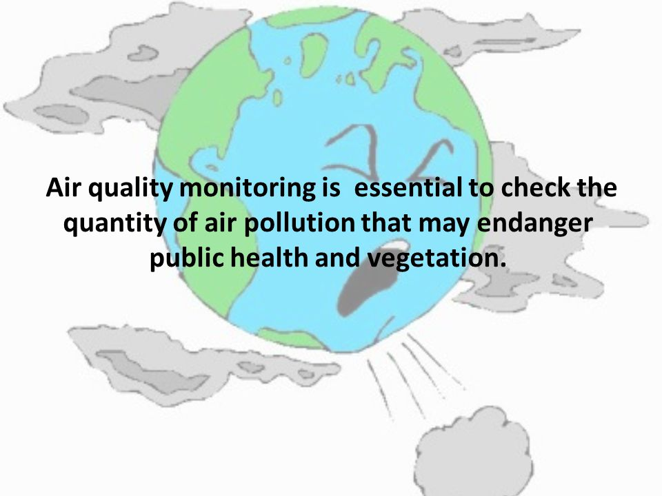 Air quality monitoring is essential to check the quantity of air pollution that may endanger public health and vegetation.