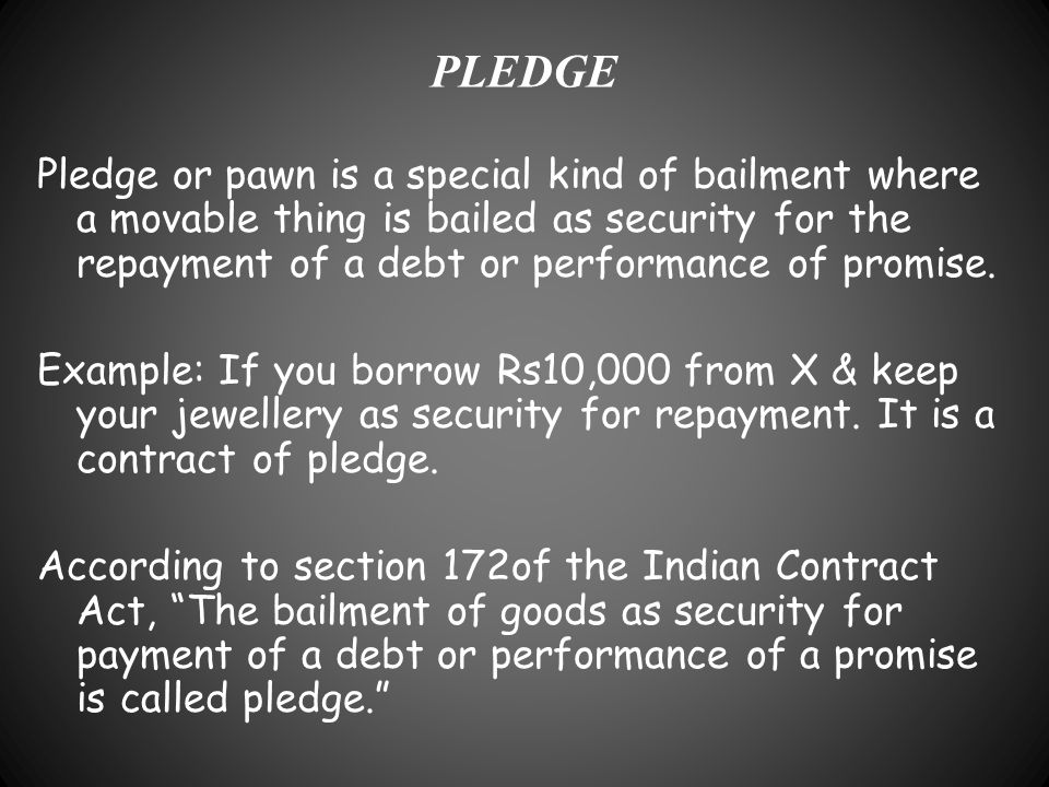 PLEDGE Pledge or pawn is a special kind of bailment where a movable thing is bailed as security for the repayment of a debt or performance of promise.