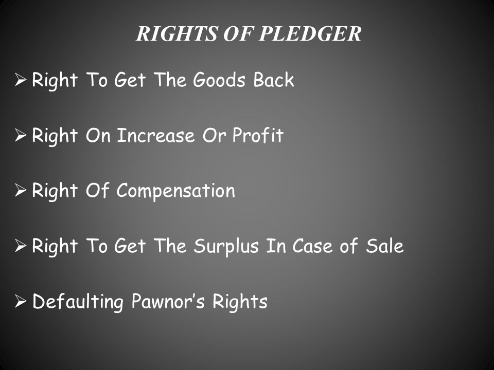 RIGHTS OF PLEDGER  Right To Get The Goods Back  Right On Increase Or Profit  Right Of Compensation  Right To Get The Surplus In Case of Sale  Def