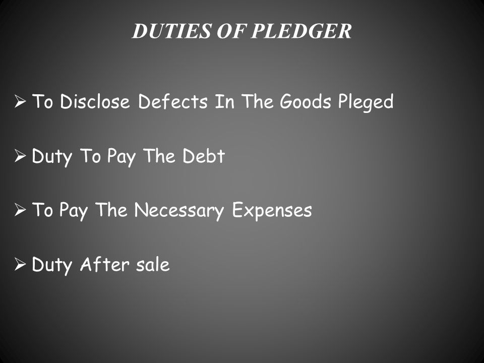 DUTIES OF PLEDGER  To Disclose Defects In The Goods Pleged  Duty To Pay The Debt  To Pay The Necessary Expenses  Duty After sale