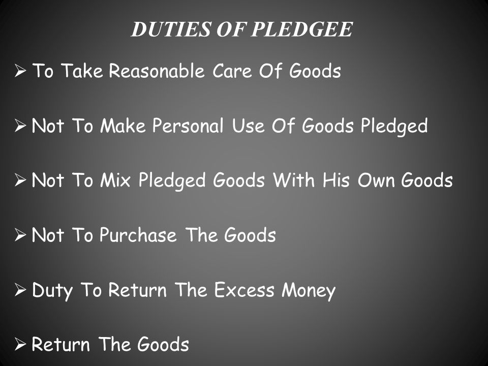 DUTIES OF PLEDGEE  To Take Reasonable Care Of Goods  Not To Make Personal Use Of Goods Pledged  Not To Mix Pledged Goods With His Own Goods  Not T
