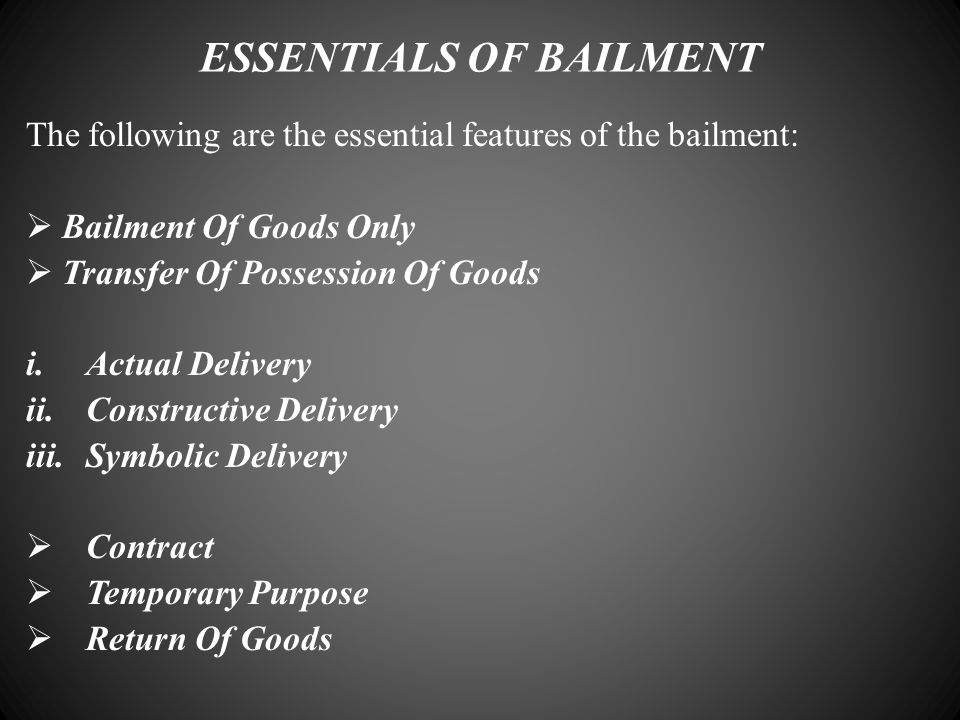 ESSENTIALS OF BAILMENT The following are the essential features of the bailment:  Bailment Of Goods Only  Transfer Of Possession Of Goods i.Actual D