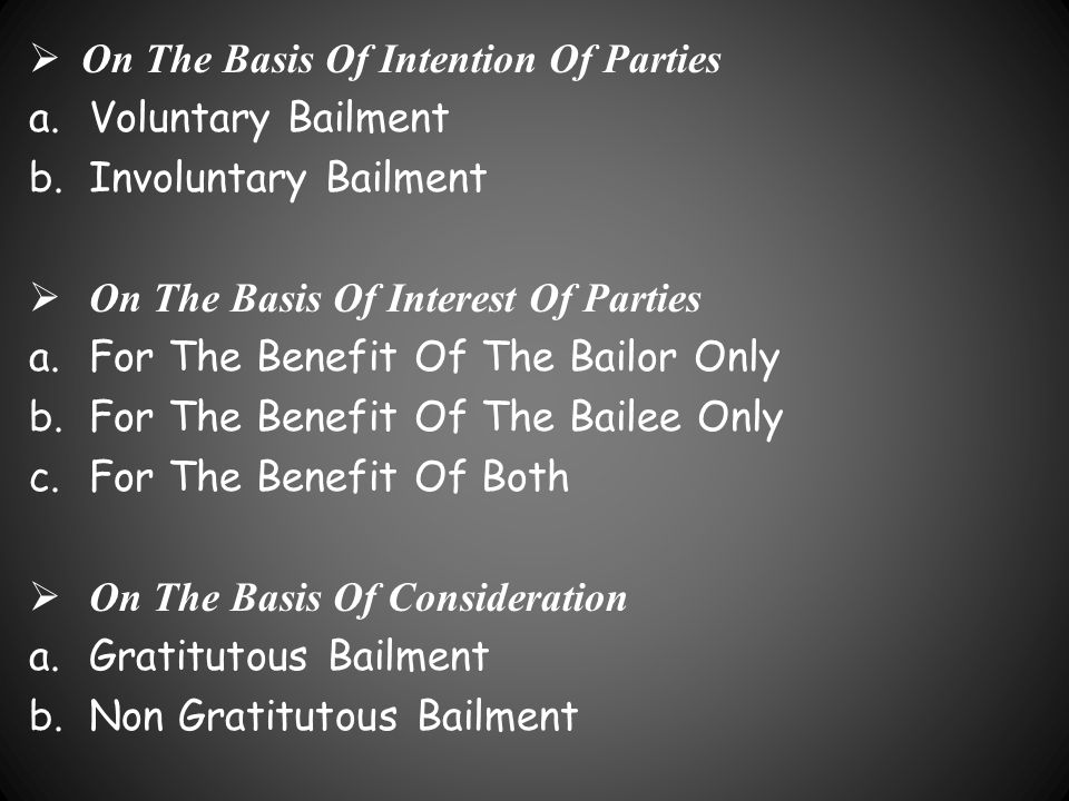  On The Basis Of Intention Of Parties a.Voluntary Bailment b.Involuntary Bailment  On The Basis Of Interest Of Parties a.For The Benefit Of The Bail