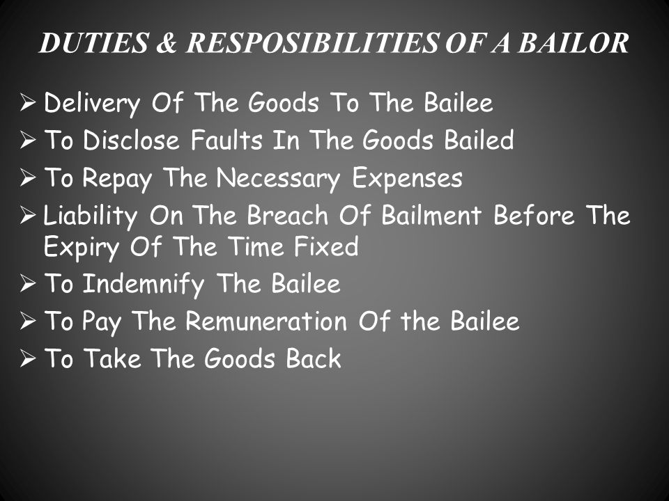 DUTIES & RESPOSIBILITIES OF A BAILOR  Delivery Of The Goods To The Bailee  To Disclose Faults In The Goods Bailed  To Repay The Necessary Expenses
