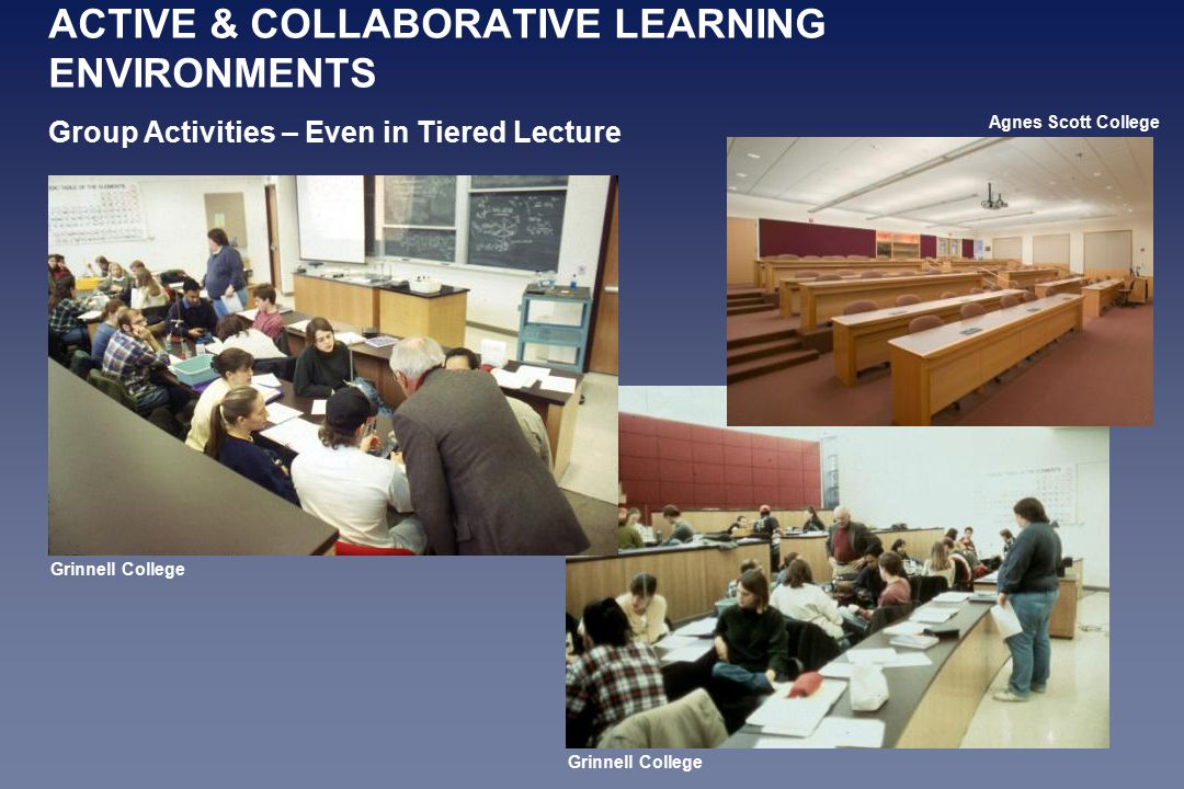 ACTIVE & COLLABORATIVE LEARNING ENVIRONMENTS Group Activities – Even in Tiered Lecture Agnes Scott College Grinnell College