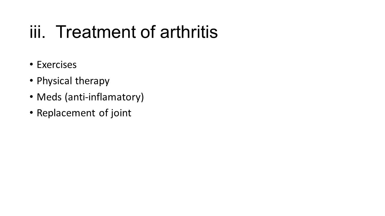 iii. Treatment of arthritis Exercises Physical therapy Meds (anti-inflamatory) Replacement of joint