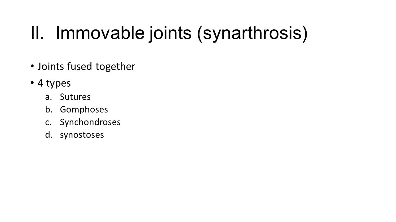 II. Immovable joints (synarthrosis) Joints fused together 4 types a.Sutures b.Gomphoses c.Synchondroses d.synostoses