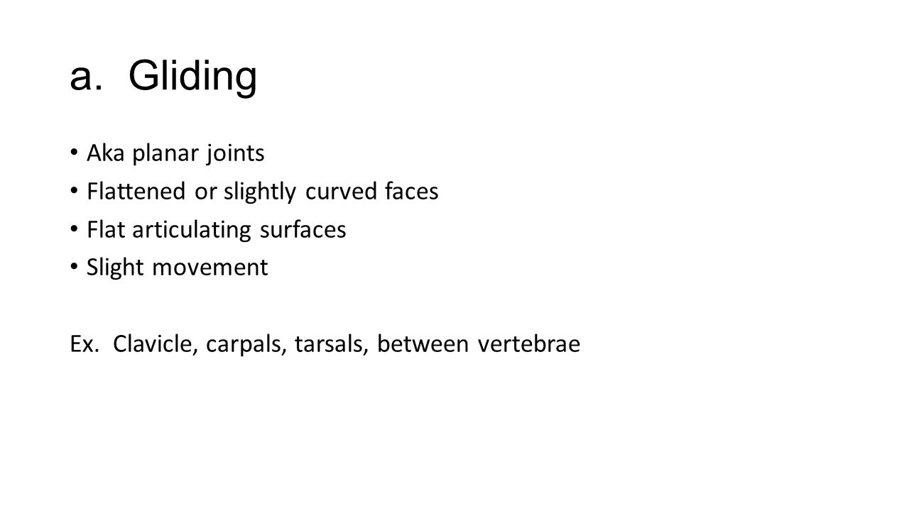a. Gliding Aka planar joints Flattened or slightly curved faces Flat articulating surfaces Slight movement Ex. Clavicle, carpals, tarsals, between ver