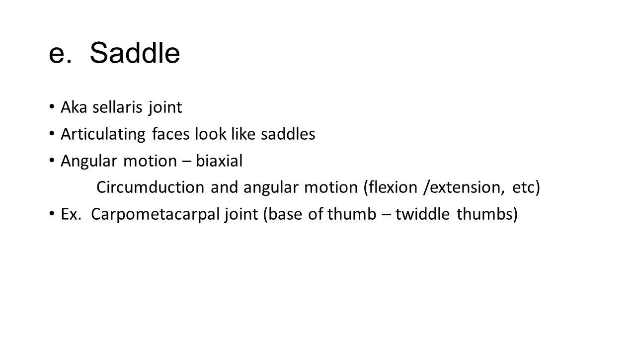 e. Saddle Aka sellaris joint Articulating faces look like saddles Angular motion – biaxial Circumduction and angular motion (flexion /extension, etc)