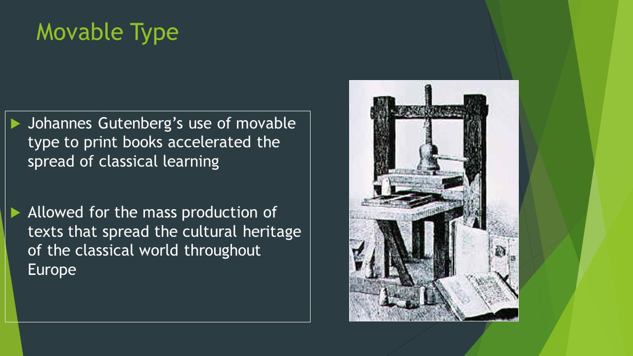 Movable Type  Johannes Gutenberg's use of movable type to print books accelerated the spread of classical learning  Allowed for the mass production of texts that spread the cultural heritage of the classical world throughout Europe