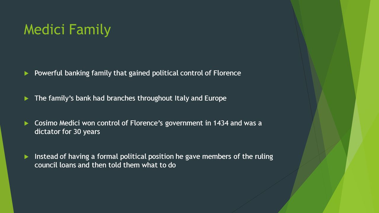 Medici Family  Powerful banking family that gained political control of Florence  The family's bank had branches throughout Italy and Europe  Cosimo Medici won control of Florence's government in 1434 and was a dictator for 30 years  Instead of having a formal political position he gave members of the ruling council loans and then told them what to do