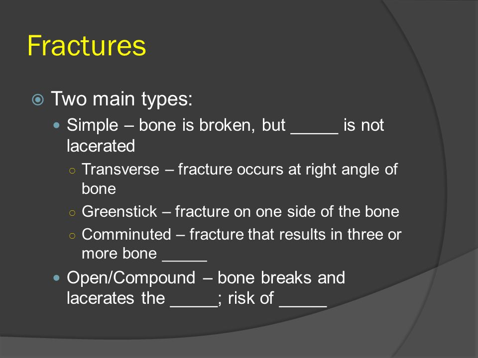 Fractures  Two main types: Simple – bone is broken, but _____ is not lacerated ○ Transverse – fracture occurs at right angle of bone ○ Greenstick – f