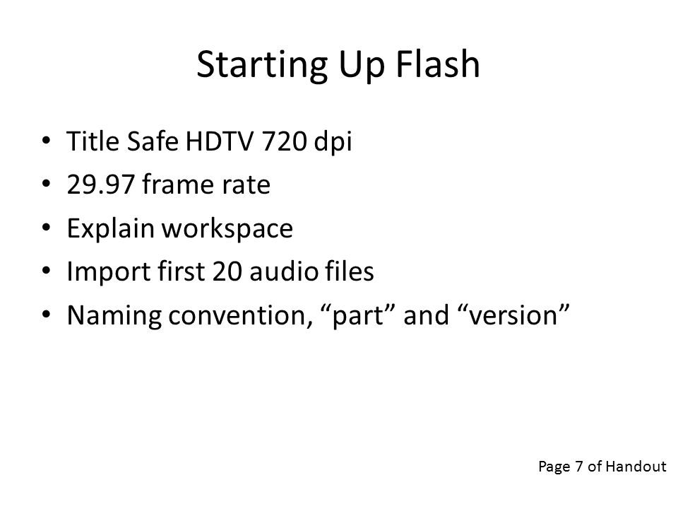 Starting Up Flash Title Safe HDTV 720 dpi 29.97 frame rate Explain workspace Import first 20 audio files Naming convention, part and version Page 7 of Handout