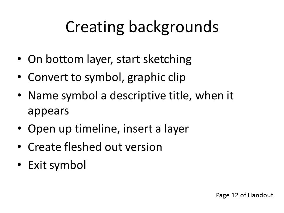 Creating backgrounds On bottom layer, start sketching Convert to symbol, graphic clip Name symbol a descriptive title, when it appears Open up timeline, insert a layer Create fleshed out version Exit symbol Page 12 of Handout