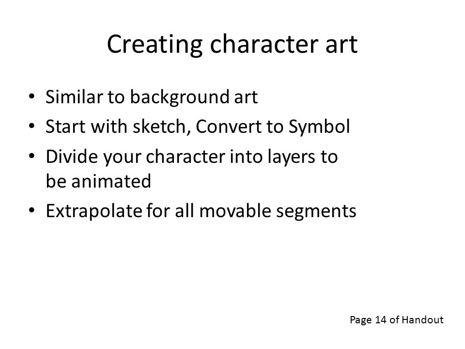 Creating character art Similar to background art Start with sketch, Convert to Symbol Divide your character into layers to be animated Extrapolate for all movable segments Page 14 of Handout