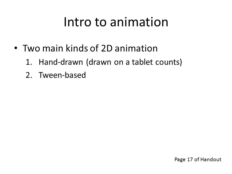 Intro to animation Two main kinds of 2D animation 1.Hand-drawn (drawn on a tablet counts) 2.Tween-based Page 17 of Handout