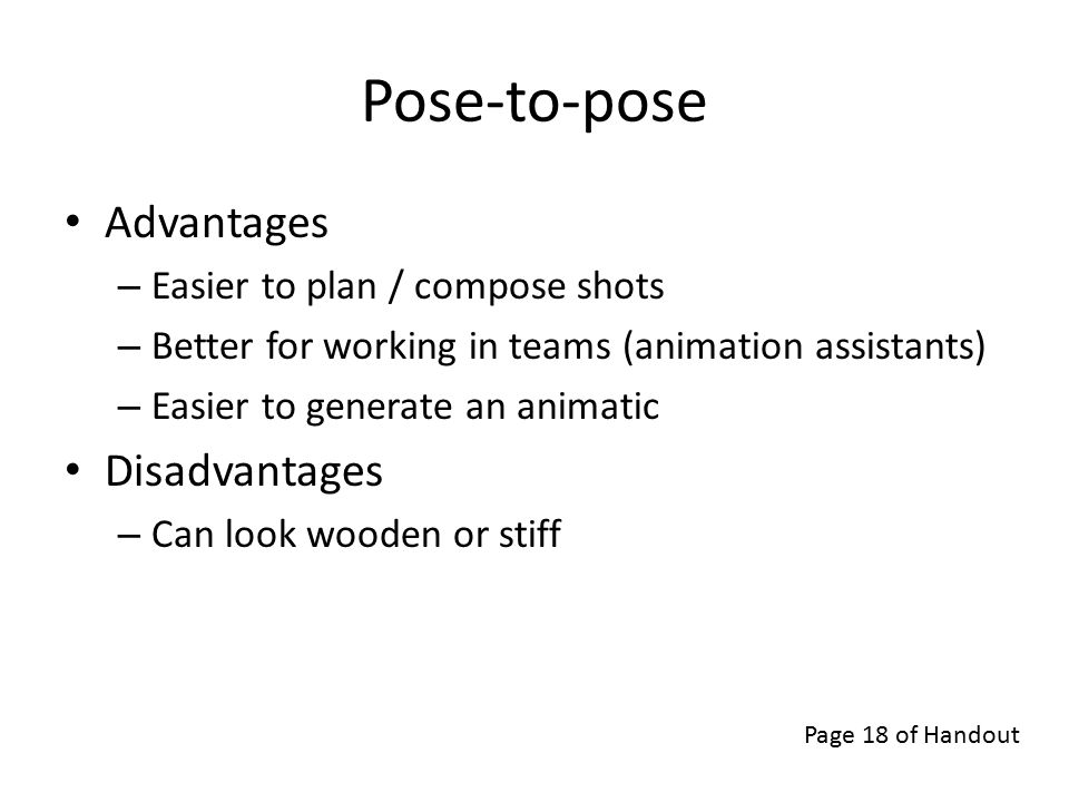 Pose-to-pose Advantages – Easier to plan / compose shots – Better for working in teams (animation assistants) – Easier to generate an animatic Disadvantages – Can look wooden or stiff Page 18 of Handout