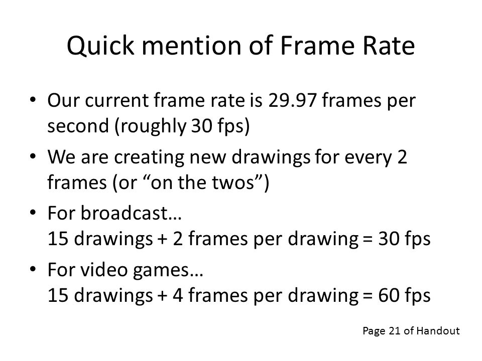 Quick mention of Frame Rate Our current frame rate is 29.97 frames per second (roughly 30 fps) We are creating new drawings for every 2 frames (or on the twos ) For broadcast… 15 drawings + 2 frames per drawing = 30 fps For video games… 15 drawings + 4 frames per drawing = 60 fps Page 21 of Handout