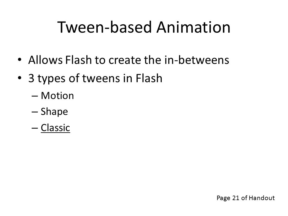 Tween-based Animation Allows Flash to create the in-betweens 3 types of tweens in Flash – Motion – Shape – Classic Page 21 of Handout