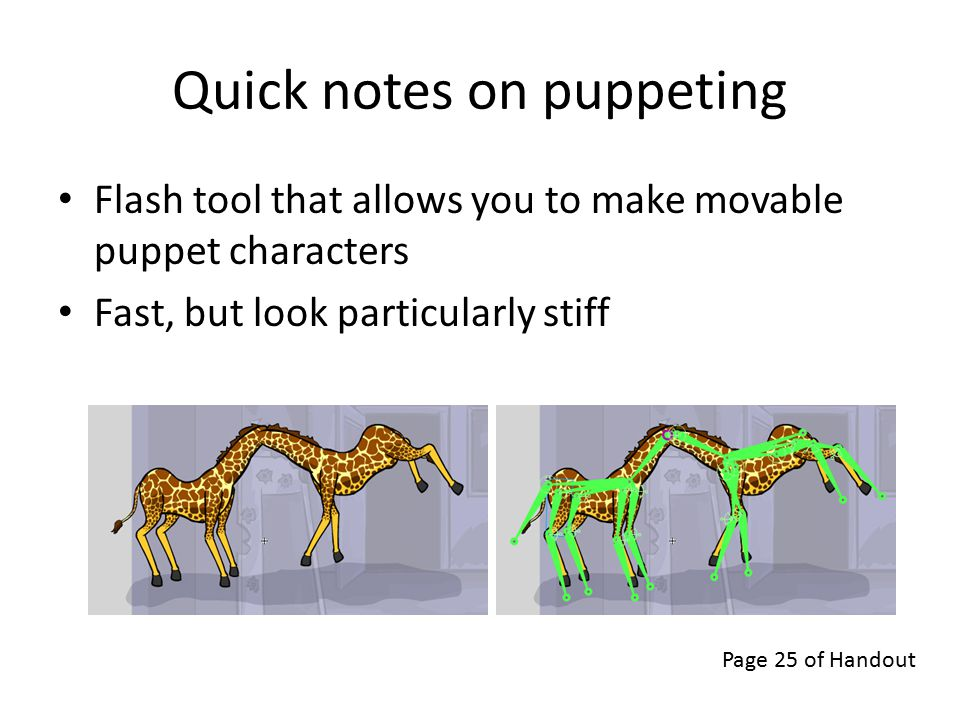 Quick notes on puppeting Flash tool that allows you to make movable puppet characters Fast, but look particularly stiff Page 25 of Handout