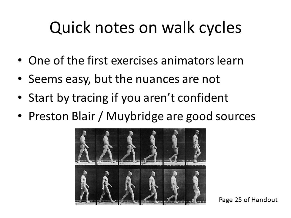 Quick notes on walk cycles One of the first exercises animators learn Seems easy, but the nuances are not Start by tracing if you aren't confident Preston Blair / Muybridge are good sources Page 25 of Handout
