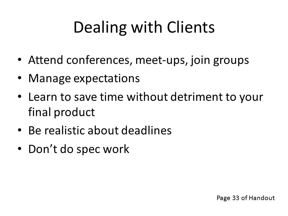 Dealing with Clients Attend conferences, meet-ups, join groups Manage expectations Learn to save time without detriment to your final product Be realistic about deadlines Don't do spec work Page 33 of Handout