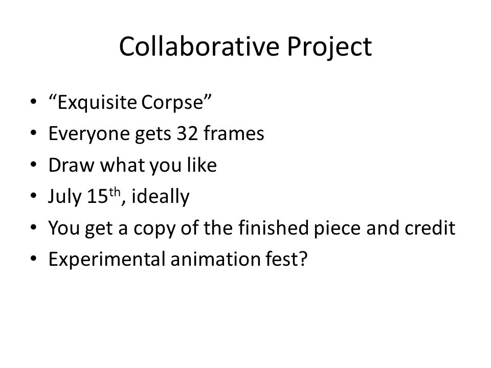Collaborative Project Exquisite Corpse Everyone gets 32 frames Draw what you like July 15 th, ideally You get a copy of the finished piece and credit Experimental animation fest